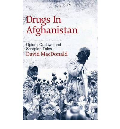 [( Drugs in Afghanistan: Opium, Outlaws and Scorpion Tales )] [by: David Macdonald] [Feb-2007]