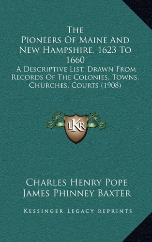 The Pioneers of Maine and New Hampshire, 1623 to 1660: A Descriptive List, Drawn from Records of the Colonies, Towns, Churches, Courts (1908)