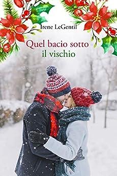 Quel bacio sotto il vischio: A Christmas Novella di [LeGentil, Irene]