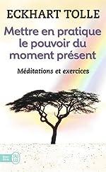 Mettre en pratique le pouvoir du moment présent - Enseignements essentiels, méditations et exercices pour jouir d'une vie libérée de Eckhart Tolle