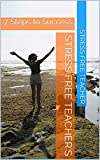 Stress Free Teacher's: 7 Steps to Success (Quick Reads by SFT Book 1)