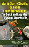 Water Clarity Secrets for Ponds and Water Gardens: The Quick and Easy Way to Crystal Clear Water (Water Garden Masters Series Book 5)