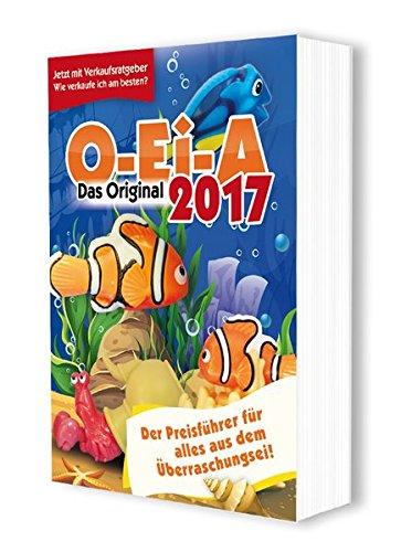 Preisvergleich Produktbild O-Ei-A 2017 - Das Original - Der Preisführer für alles aus dem Überraschungsei!: Jetzt mit Verkaufsratgeber - wie verkaufe ich am besten