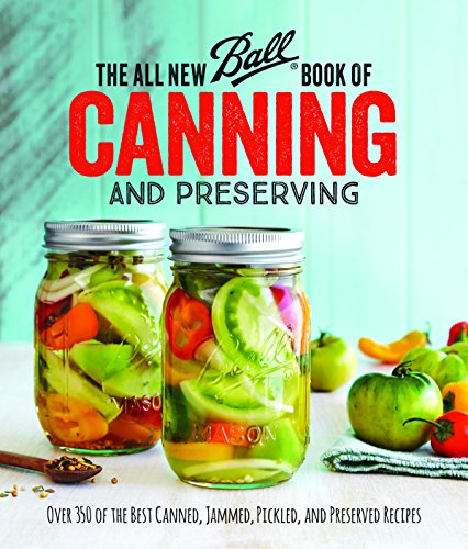 The All New Ball Book Of Canning And Preserving: Over 200 of the Best Canned, Jammed, Pickled, and Preserved Recipes (Ball Jarden)
