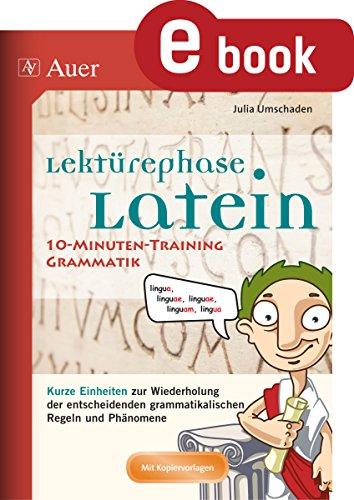 Lektürephase Latein 10-Minuten-Grammatiktraining: Kurze Einheiten zur Wiederholung der entschei denden grammatikalischen Regeln und Phänomene (8. bis 13. Klasse)