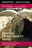 How Did Christianity Begin: A believer and non-believer examine the evidence