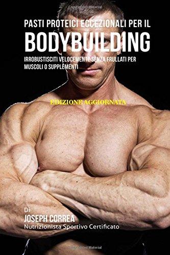 Pasti Proteici Eccezionali Per Il Bodybuilding: Irrobustisciti Velocemente Senza Frullati Per Muscoli O Supplementi por Joseph Correa (Nutrizionista Sportivo Certificato)