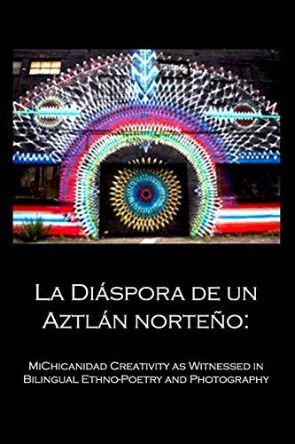 La Diáspora de un Aztlán norteño:: MiChicanidad Creativity  as Witnessed in  Bilingual Ethno-Poetry  and  Photography