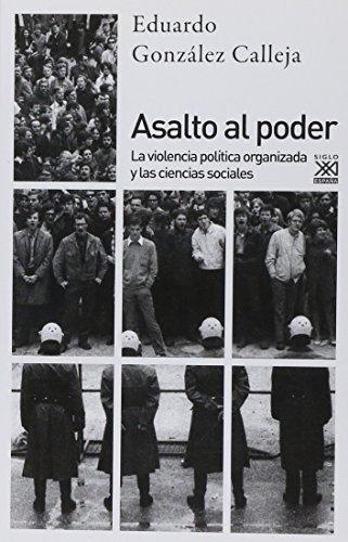Asalto al poder. La violencia política organizada y las ciencias sociales (Siglo XXI de España General) por Eduardo González Calleja