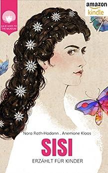 SISI - erzählt für Kinder: Das Leben der Kaiserin Elisabeth von Österreich (JULIE GEHT INS MUSEUM) (German Edition) by [Rath-Hodann, Nora]