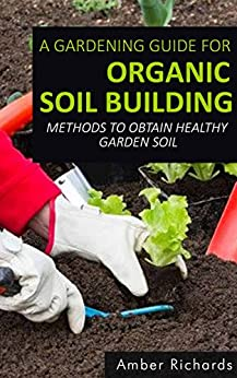A Gardening Guide For Organic Soil Building: Methods to Obtain Healthy Garden Soil (English Edition) von [Richards, Amber]