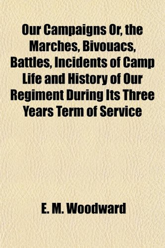 Our Campaigns Or, the Marches, Bivouacs, Battles, Incidents of Camp Life and History of Our Regiment During Its Three Years Term of Service
