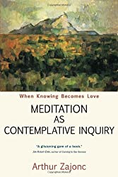 Meditation as Contemplative Inquiry: When Knowing Becomes Love by Arthur Zajonc (2008-11-01)