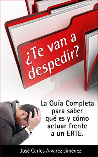 ¿Te van a despedir?: La guía completa para saber qué es y como actuar frente a un ERTE por José Carlos Álvarez Jiménez