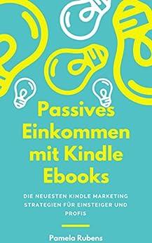 Passives Einkommen mit Kindle Ebooks - in wenigen Wochen!: PLUS: Die neuesten Kindle Marketing Strategien für Einsteiger und Profis