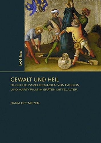 Gewalt und Heil: Bildliche Inszenierungen von Passion und Martyrium im späten Mittelalter (Sensus /...