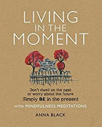 Living in the Moment: Don't dwell on the past or worry about the future. Simply BE in the present with mindfulness meditations by Anna Black (2012-02-09)