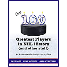 The 100 Greatest Players In NHL History (And Other Stuff): An Arbitrary Collection of Arbitrary Lists (English Edition)