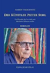 Der Künstler Pieter Sohl: Ein Künstler darf verrückt sein aber keine Schatten werfen - Biografie