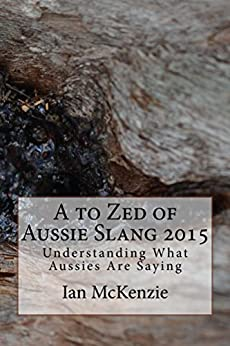 A to Zed of Aussie Slang 2015: Understanding What Aussies Are Saying (English Edition) di [McKenzie, Ian]