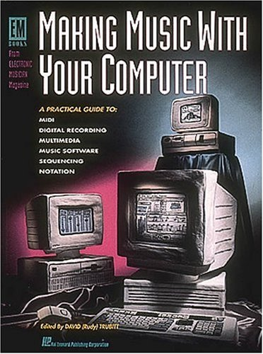 Making Music With Your Computer: Practical Guide to MIDI, Digital Recording, Multimedia, Music Software, Sequencing and Notation (Em Books from Electronic Musician Magazine)