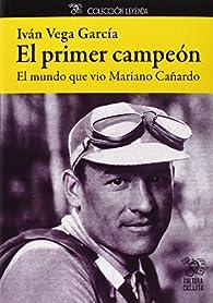 El Primer Campeón. El Mundo Que Vio Mariano Cañardo par  Iván Vega García