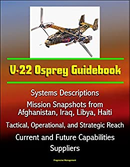 V-22 Osprey Guidebook: Systems Descriptions, Mission Snapshots from Afghanistan, Iraq, Libya, Haiti, Tactical, Operational, and Strategic Reach, Current ... Capabilities, Suppliers (English Edition) par [Government, U.S., Defense (DoD), Department of, Marine Corps (USMC), U.S.]