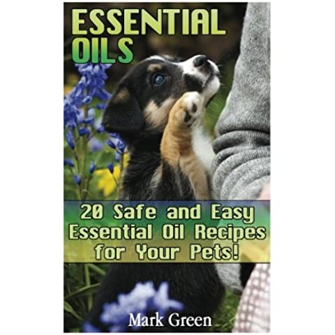 Essential Oils: 20 Safe and Easy Essential Oil Recipes for Your Pets!: (Essential Oils For Pets, Essential Oils for Veterinary Care) (Natural Remedies for Pets, Aromatherapy for Pets)