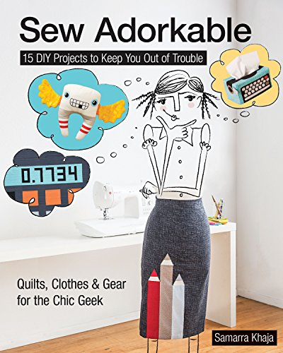 Sew Adorkable: 15 DIY Projects to Keep You out of Trouble * Quilts, Clothes & Gear for the Chic Geek