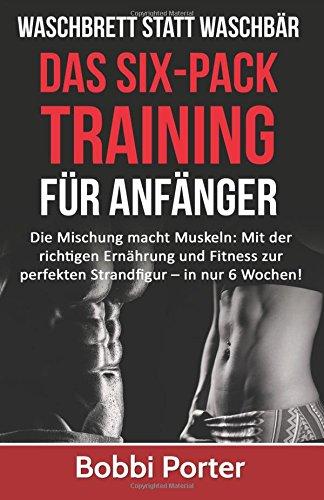 Waschbrett statt Waschbär: Das Six-Pack-Training für Anfänger: Die Mischung macht Muskeln: Mit der richtigen Ernährung und Fitness zur perfekten ... Body, Workout, Fit, Muskeln, ohne Gerte) -