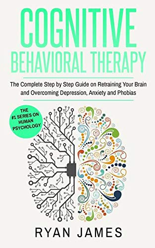 Cognitive Behavioral Therapy: The Complete Step by Step Guide on Retraining Your Brain and Overcoming Depression, Anxiety and Phobias (Cognitive Behavioral Therapy Series)