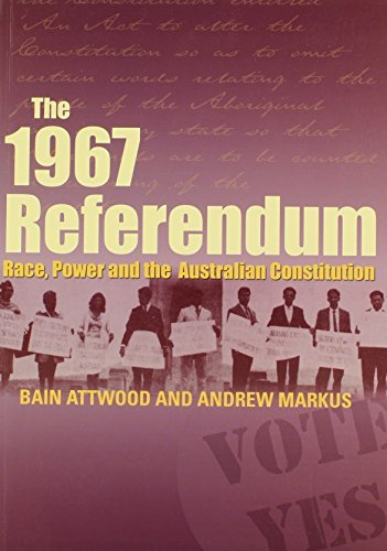 The 1967 Referendum: Race, Power and the Australian Constitution by Bain Attwood (2007-05-01)