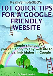 101 Quick Tips For A Google Friendly Website: Simple changes you can apply to any website to help it climb higher in Google