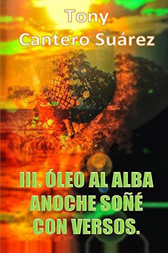 III. ÓLEO AL ALBA : Anoche soñé con versos. (COLECCIÓN Los Susurros de Cantero Óleos Poéticos. nº 3) por Tony Suárez