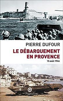 Le débarquement en Provence: 15 août 1944 par [Dufour, Pierre]