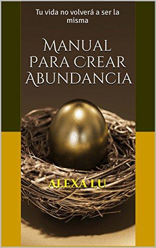 Manual Para Crear Abundancia: Tu vida no volverá a ser la misma por Alexa Lu