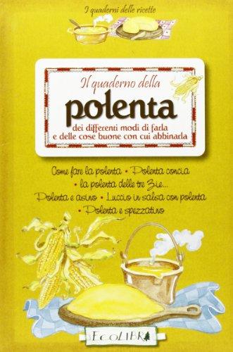 Il quaderno della polenta dei differenti modi di farla e delle cose buone con cui abbinarla