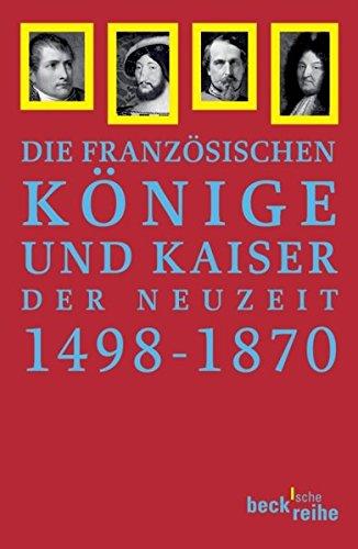 Französische Könige und Kaiser der Neuzeit: Von Ludwig XII. bis Napoleon III. 1498-1870 (Beck'sche Reihe)
