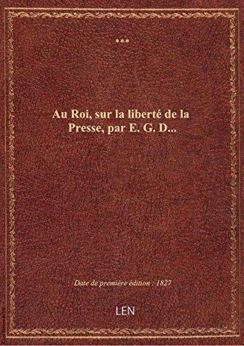Au Roi, sur la liberté de la Presse, par E. G. D.... par XXX