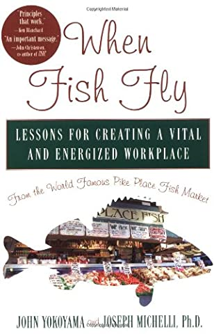 When Fish Fly: Lessons for Creating a Vital and Energized Workplace from the World Famous Pike Place Fish Market