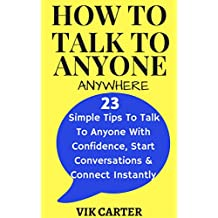 How To Talk To Anyone Anywhere: 23 Simple Tips To Talk To Anyone With Confidence, Start Conversations And Connect Instantly: (How To Talk To Anyone With ... Anxiety Series Book 1) (English Edition)