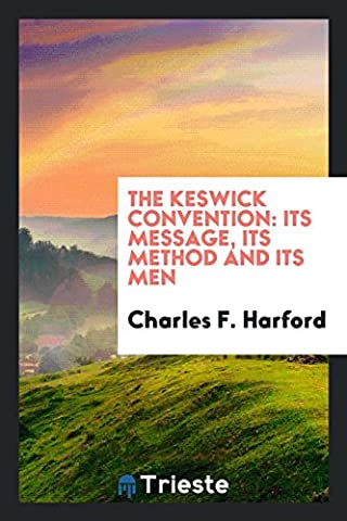 The Keswick Convention: Its Message, Its Method and Its Men