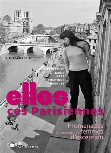 Elles, ces Parisiennes - Promenades  la rencontre de femmes d'exception
