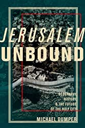 Jerusalem Unbound - Geography, History, and the Future of the Holy City