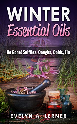 Winter Essential Oils  Be Gone! Sniffles, Coughs, Colds, Flu (English Edition)