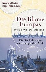 Die Blume Europas. Breslau - Wroclaw - Vratislava. Die Geschichte einer mitteleuropäischen Stadt