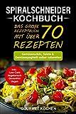 Spiralschneider Kochbuch: Das große Rezeptbuch mit über 70 leckeren Rezepten - Gemüsenudeln, Salate & Gemüsespaghetti selber zubereiten - Inkl. Low Carb, Vegetarisch, Glutenfrei, Vegan Rezepte - Gourmet Kochen