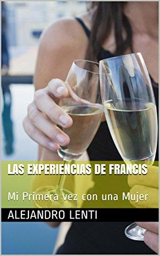 Las Experiencias de Francis: Mi Primera vez con una Mujer por Alejandro Lenti
