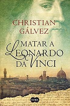 Matar a Leonardo da Vinci (Crónicas del Renacimiento 1) de [Gálvez, Christian]