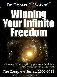 Winning Your Infinite Freedom The Complete Series 2006-2011 - A Journey Toward Regaining Your Own Freedom, However Much You Really Want (Go Thunk Yourself)